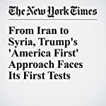 From Iran to Syria, Trump's 'America First' Approach Faces Its First Tests | David E. Sanger
