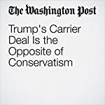 Trump's Carrier Deal Is the Opposite of Conservatism   George F. Will