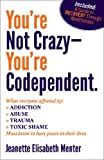 You're Not Crazy - You're Codependent.: What Everyone Affected by Addiction, Abuse, Trauma or Toxic Shame Needs to Know