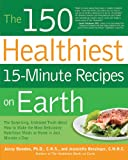 The 150 Healthiest 15-Minute Recipes on Earth: The Surprising, Unbiased Truth about How to Make the Most Deliciously Nutritious Meals at Home in Just Minutes a Day
