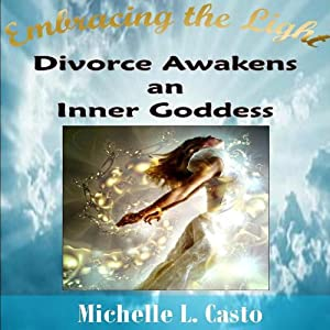 Embracing the Light: Divorce Awakens an Inner Goddess | [Michelle Casto]