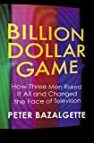 Billion Dollar Game: How 3 Men Risked it All and Changed the Face of TV Peter Bazalgette