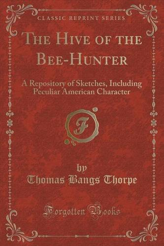 The Hive of the Bee-Hunter: A Repository of Sketches, Including Peculiar American Character (Classic Reprint)