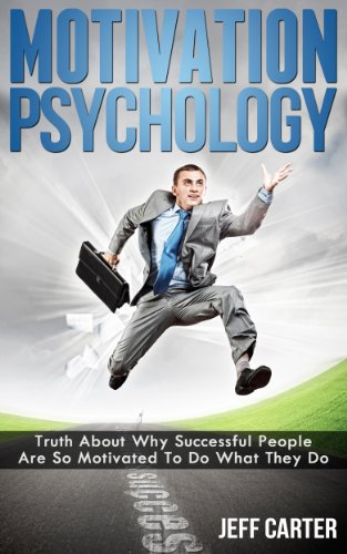 Motivation Psychology - Truth About Why Successful People Are So Motivated To Do What They Do