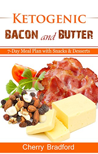 Ketogenic Bacon and Butter: 7-Day Meal Plan with Ketogenic Snacks and Desserts by Cherry Bradford