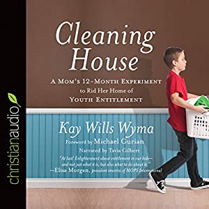 Cleaning House: A Mom's Twelve-Month Experiment to Rid Her Home of Youth Entitlement | [Kay Willis Wyma]