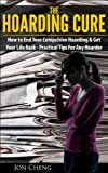 The Hoarding Cure: How To End Your Compulsive Hoarding & Get Your Life Back (Practical Tips For Any Hoarder!)