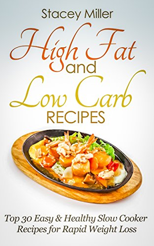 High Fat and Low Carb: Top 30 Easy & Healthy Slow Cooker Recipes for Rapid Weight Loss-high carb low carb,high protein diet, low carb high fat diet, high protein diet plan by Stacey Miller