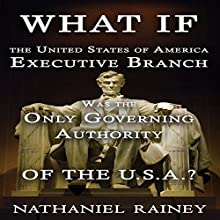 What If the United States of America Executive Branch Was the Only Governing Authority of the USA?: Executive Branch and State Rights Audiobook by Nathaniel Rainey Narrated by Trevor Clinger