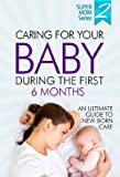 img - for Caring For Your Baby During The First 6 Months - An Ultimate Guide To Newborn Care: Newborn Books, Newborn Development, Breast Feeding, Infant Books, Infant Development, Infant Care, Infant Sleep book / textbook / text book