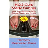 HCG Diet Made Simple: Your Step-By-Step Guide Beyond Pounds and Inches  5th Edition ~ Harmony Clearwater Grace