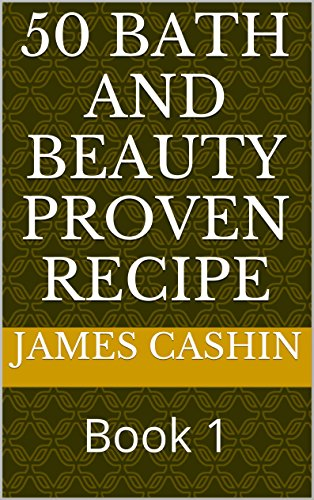 50 Bath and Beauty Proven Recipe: Book 1 by James CAshin