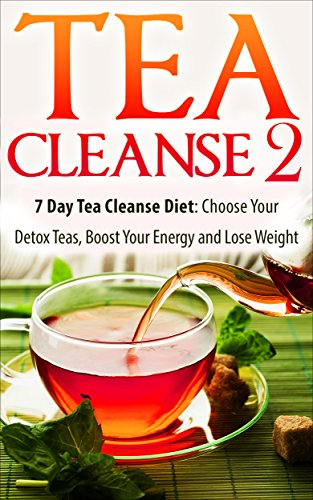 Tea Cleanse: 7 Day Tea Cleanse Diet 2: Choose Your Detox Teas, Boost Your Energy And Lose Weight (Tea Cleanse, Tea Detox, Body Cleanse, Flat Belly, Tea Cleanse Diet, Weight Loss, Detox) by James Wayne