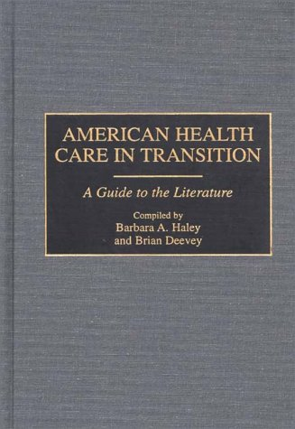 American Health Care in Transition: A Guide to the Literature (Bibliographies and Indexes in Medical Studies), Brian Deevey, Barbara A. Haley
