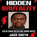 Hidden Brutality: Life of Serial Killer Carl Eugene Watts Audiobook by Jack Smith Narrated by Charles D. Baker