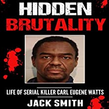 Hidden Brutality: Life of Serial Killer Carl Eugene Watts | Livre audio Auteur(s) : Jack Smith Narrateur(s) : Charles D. Baker