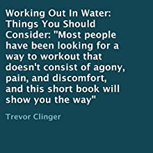 Working Out in Water: Things You Should Consider (       UNABRIDGED) by Trevor Clinger Narrated by Trevor Clinger