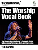 The Worship Vocal Book: The Modern Worship Singer's Complete Guide to Developing Technique, Style, and Expression (Worship Musician Presents)