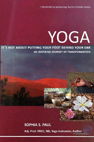 YOGA - It's not about putting your foot behind your ear...: an inspiring journey of transformation