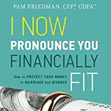I Now Pronounce You Financially Fit: How to Protect Your Money in Marriage and Divorce Audiobook by Pam Friedman Narrated by Gail L. Chaffee
