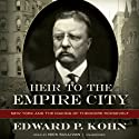 Heir to the Empire City: New York and the Making of Theodore Roosevelt (       UNABRIDGED) by Edward P. Kohn Narrated by Nick Sullivan