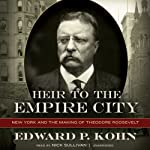 Heir to the Empire City: New York and the Making of Theodore Roosevelt | Edward P. Kohn