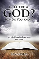 Is There a God? How Do You Know?: My Life Changing Experience (Third Edition)