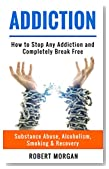 Addiction: How to Stop Any Addiction and Completely Break Free - Substance Abuse, Alcoholism, Smoking & Recovery (Alcohol Addiction, Quit Smoking, Drug Addiction Recovery)