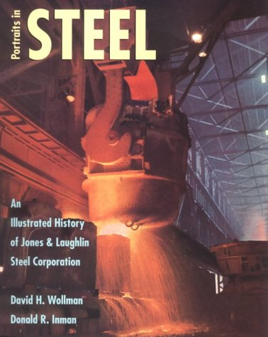 Portraits in Steel: An Illustrated History of Jones & Laughlin Steel Corporation, David H. Wollman, Donald R. Inman