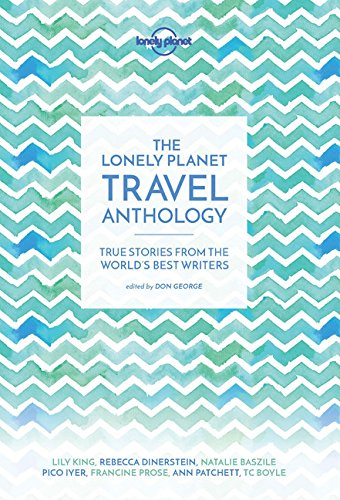 the-lonely-planet-travel-anthology-true-stories-from-the-worlds-best-writers