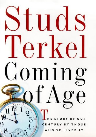 Coming of Age: The Story of Our Century by Those Who'Ve Lived It, Studs Terkel