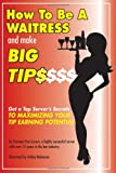 How to Be a Waitress and Make Big Tips: Get a Top Server's Secrets to Maximizing Your Tip Earning Potential Romana Van Lissum