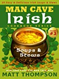 The Man Cave Irish Cookbook Vol. 3 - 25 Easy & Delicious Irish Soups & Stews For Dining In The Man Cave (The Man Cave Irish Cookbook Series)