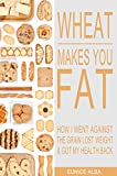 Wheat Makes You Fat: How I Went Against the Grain, Lost Weight & Got My Health Back