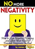 No More Negativity: How to Stop Negative Thinking and Steer Your Reality Towards Happiness Instead