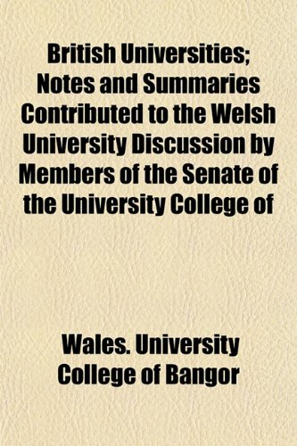 British Universities; Notes and Summaries Contributed to the Welsh University Discussion by Members of the Senate of the University College of