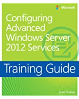 Configuring Windows Server® 2012 Advanced Services: Training Guide