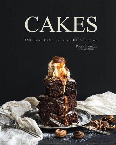 Cakes: 150 Best Cake Recipes Of All Time (Baking Cookbooks, Baking Recipes, Baking Books, Desserts, Cakes, Chocolate, Cupcakes, Cupcake Recipes)