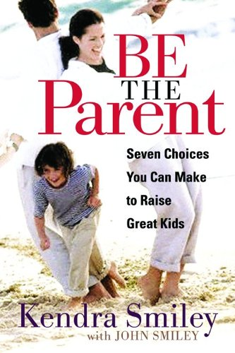 Be The Parent: Seven Choices You Can Make To Raise Great Kids front-41030
