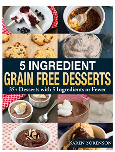 5 Ingredient Grain Free Desserts: 35+ Desserts with 5 Ingredients or Fewer by Karen Sorenson