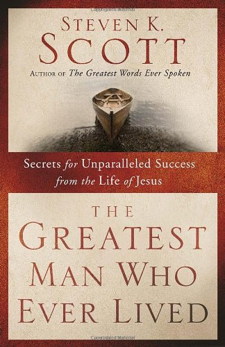 The Greatest Man Who Ever Lived: Secrets for Unparalleled Success from the Life of Jesus, Scott, Steven K.