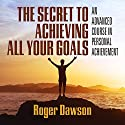 The Secret to Achieving All Your Goals: An Advanced Course in Personal Achievement Speech by Roger Dawson Narrated by Roger Dawson