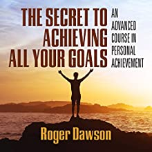 The Secret to Achieving All Your Goals: An Advanced Course in Personal Achievement Discours Auteur(s) : Roger Dawson Narrateur(s) : Roger Dawson