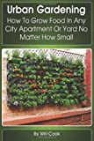 Urban Gardening: How To Grow Food In Any City Apartment Or Yard No Matter How Small (Gardening Guidebooks)