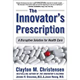 The Innovator's Prescription: A Disruptive Solution for Health Careby Clayton M. Christensen