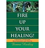 img - for { [ FIRE UP YOUR HEALING: A JOURNEY TO RESTORE RELATIONSHIPS AND HEALTH ] } Hartley, Donna ( AUTHOR ) Jan-01-2013 Paperback book / textbook / text book