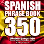 Spanish Phrasebook: 350 Easy Spanish Phrases: Learn the Most Common Spanish Phrases Quick and Easy, Spanish Phrase Book | Carlos Sanchez