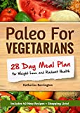 Paleo For Vegetarians: 28-Day Meal Plan For Weight Loss and Radiant Health: Enjoy the Heath Benefits of Paleo-Without the Meat!