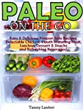 Paleo On the Go - Easy & Delicious Freezer Safe Recipes - Delectable Chicken, Mouth Watering Meat, Luscious Dessert & Snacks and Refreshing Beverages
