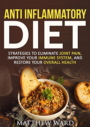 Anti Inflammatory Diet: Strategies to Eliminate Joint Pain, Improve Your Immune System, and Restore Your Overall Health (anti inflammatory cookbook, anti ... recipes, anti inflammatory strategies) by Matthew Ward
